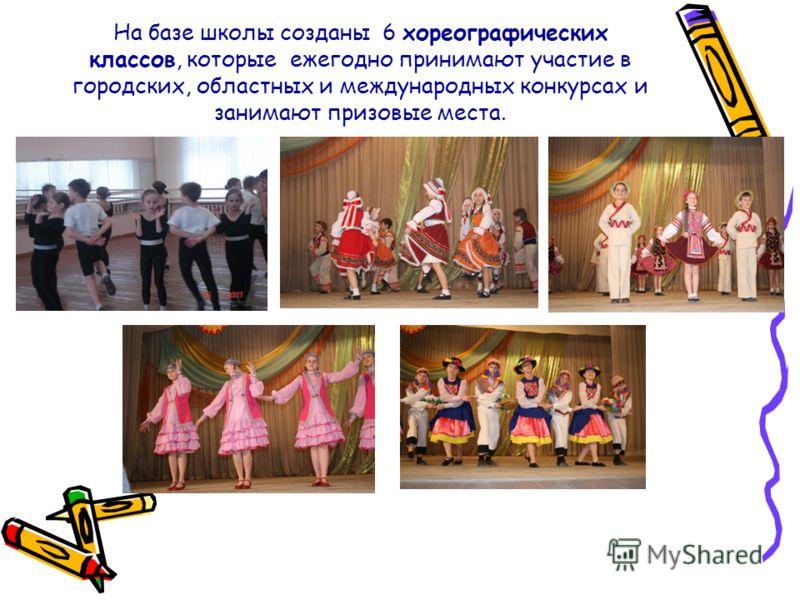 На базе школы созданы 6 хореографических классов, которые ежегодно принимают участие в городских, областных и международных конкурсах и занимают призовые места.