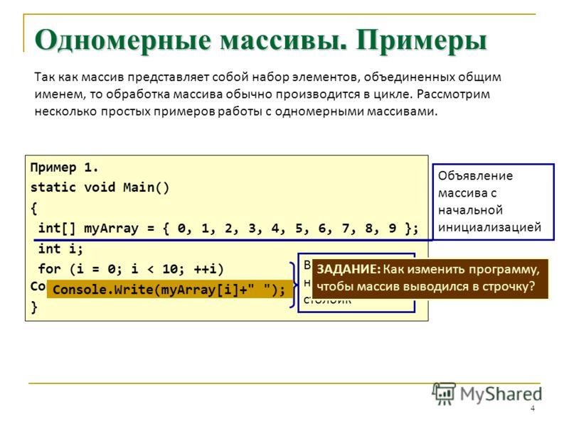 4 Одномерные массивы. Примеры Так как массив представляет собой набор элементов, объединенных общим именем, то обработка массива обычно производится в цикле. Рассмотрим несколько простых примеров работы с одномерными массивами. Пример 1. static void