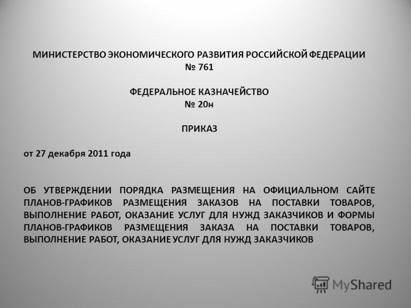 МИНИСТЕРСТВО ЭКОНОМИЧЕСКОГО РАЗВИТИЯ РОССИЙСКОЙ ФЕДЕРАЦИИ 761 ФЕДЕРАЛЬНОЕ КАЗНАЧЕЙСТВО 20н ПРИКАЗ от 27 декабря 2011 года ОБ УТВЕРЖДЕНИИ ПОРЯДКА РАЗМЕЩЕНИЯ НА ОФИЦИАЛЬНОМ САЙТЕ ПЛАНОВ-ГРАФИКОВ РАЗМЕЩЕНИЯ ЗАКАЗОВ НА ПОСТАВКИ ТОВАРОВ, ВЫПОЛНЕНИЕ РАБОТ,