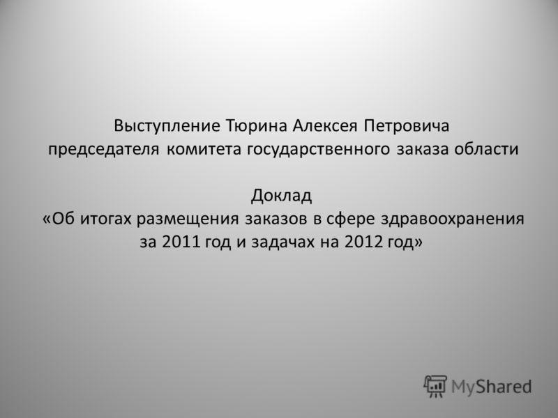 Выступление Тюрина Алексея Петровича председателя комитета государственного заказа области Доклад «Об итогах размещения заказов в сфере здравоохранения за 2011 год и задачах на 2012 год»