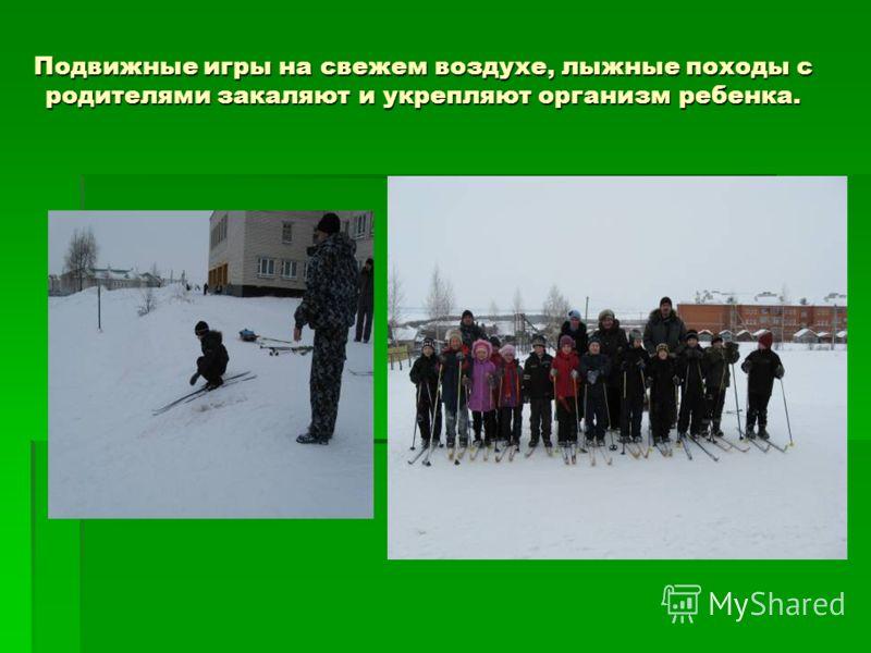 Подвижные игры на свежем воздухе, лыжные походы с родителями закаляют и укрепляют организм ребенка.