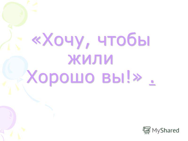 «Хочу, чтобы жили Хорошо вы!».....