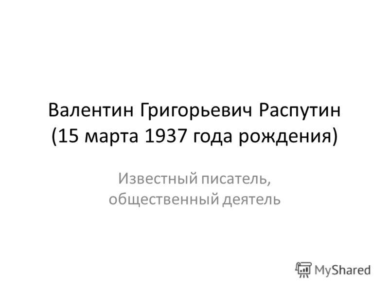 Валентин Григорьевич Распутин (15 марта 1937 года рождения) Известный писатель, общественный деятель
