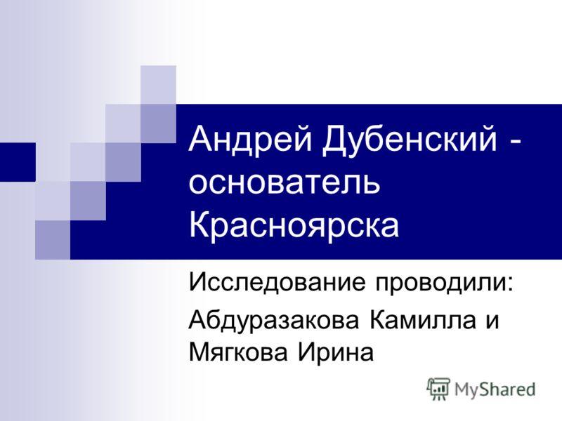 Андрей Дубенский - основатель Красноярска Исследование проводили: Абдуразакова Камилла и Мягкова Ирина