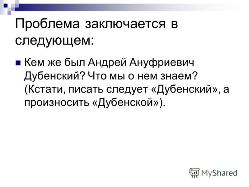 Проблема заключается в следующем: Кем же был Андрей Ануфриевич Дубенский? Что мы о нем знаем? (Кстати, писать следует «Дубенский», а произносить «Дубенской»).