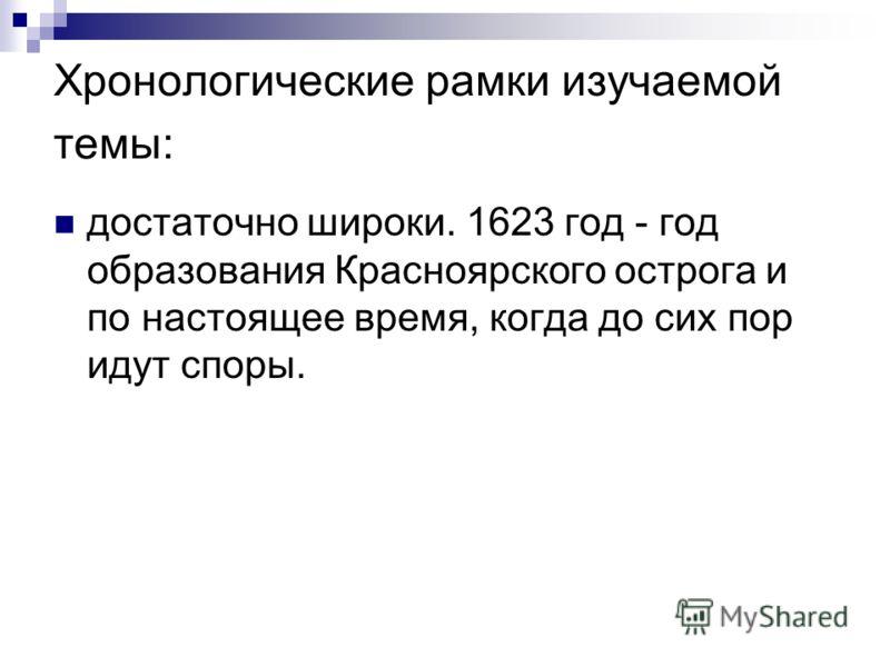 Хронологические рамки изучаемой темы: достаточно широки. 1623 год - год образования Красноярского острога и по настоящее время, когда до сих пор идут споры.