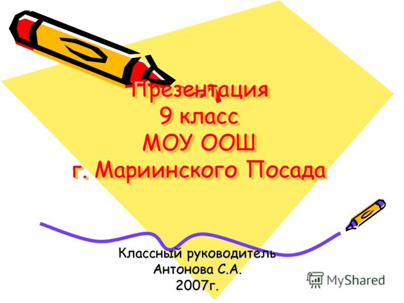 Презентация 9 класс МОУ ООШ г. Мариинского Посада Классный руководитель Антонова С.А. 2007г.