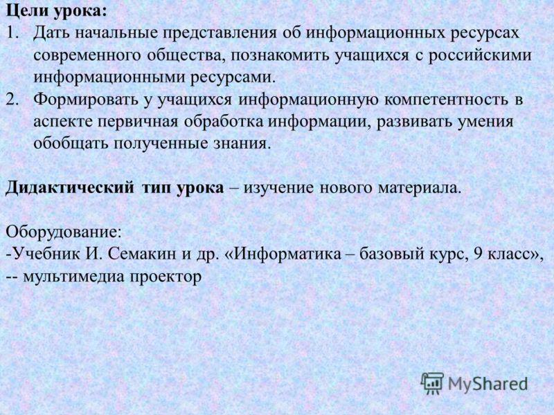 Цели урока: 1.Дать начальные представления об информационных ресурсах современного общества, познакомить учащихся с российскими информационными ресурсами. 2.Формировать у учащихся информационную компетентность в аспекте первичная обработка информации