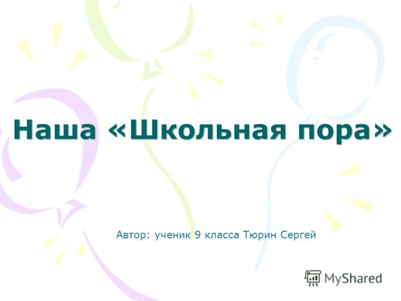 Наша «Школьная пора» Автор: ученик 9 класса Тюрин Сергей