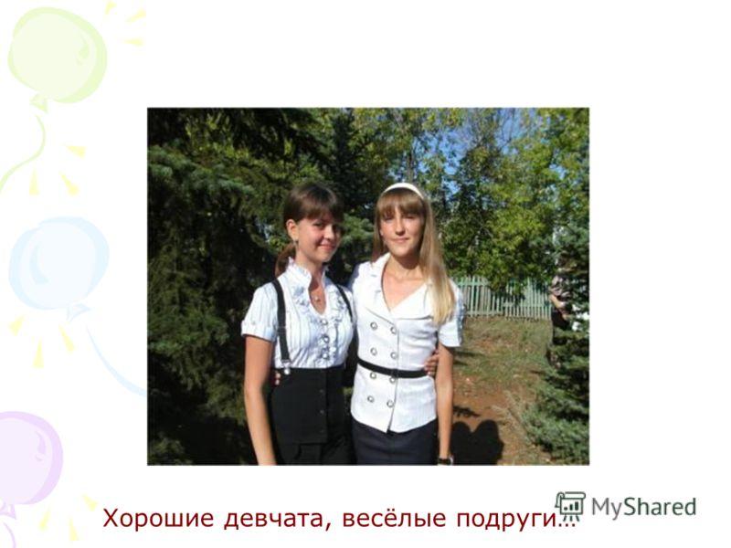 Хорошие девчата, весёлые подруги…