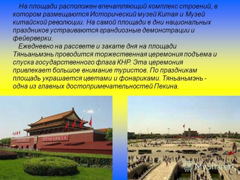 На площади расположен впечатляющий комплекс строений, в котором размещаются Исторический музей Китая и Музей китайской революции. На самой площади в дни национальных праздников устраиваются грандиозные демонстрации и фейерверки. Ежедневно на рассвете
