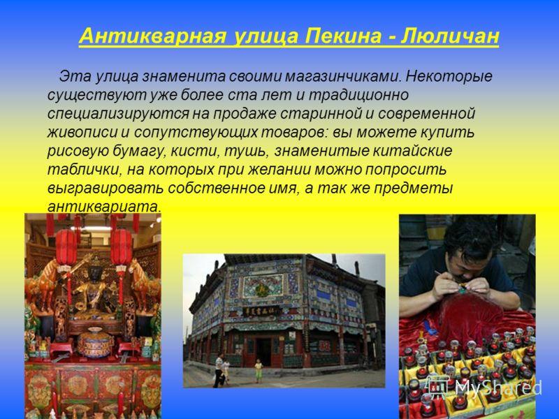 Антикварная улица Пекина - Люличан Эта улица знаменита своими магазинчиками. Некоторые существуют уже более ста лет и традиционно специализируются на продаже старинной и современной живописи и сопутствующих товаров: вы можете купить рисовую бумагу, к