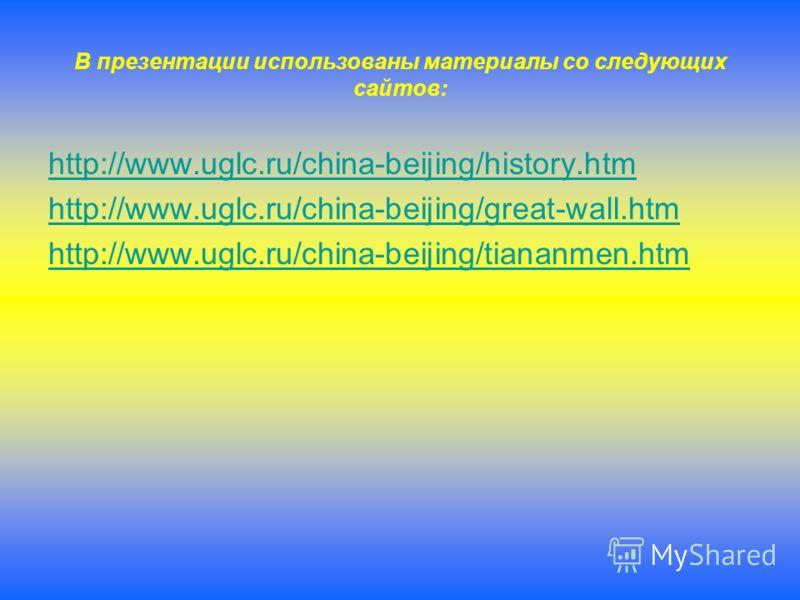 В презентации использованы материалы со следующих сайтов: http://www.uglc.ru/china-beijing/history.htm http://www.uglc.ru/china-beijing/great-wall.htm http://www.uglc.ru/china-beijing/tiananmen.htm