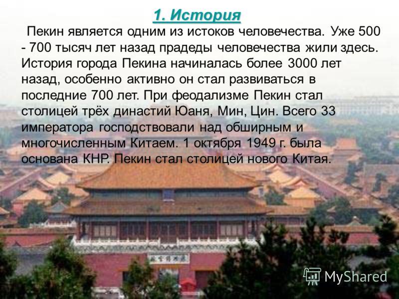 1. История 1. История Пекин является одним из истоков человечества. Уже 500 - 700 тысяч лет назад прадеды человечества жили здесь. История города Пекина начиналась более 3000 лет назад, особенно активно он стал развиваться в последние 700 лет. При фе