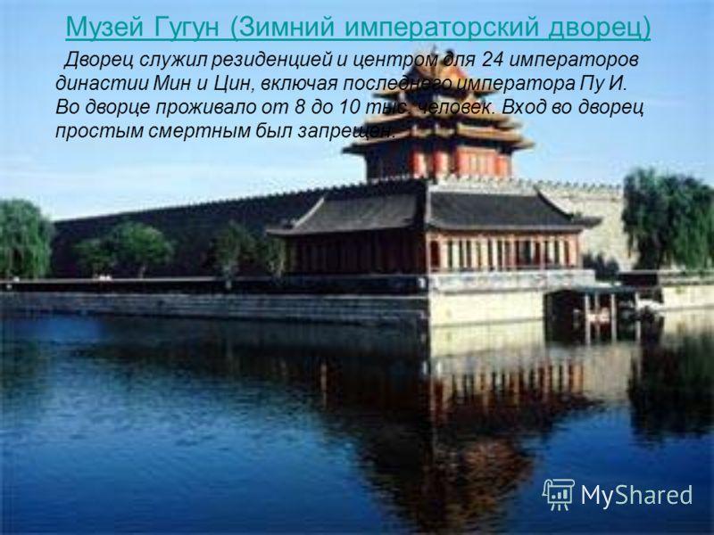 Музей Гугун (Зимний императорский дворец) Дворец служил резиденцией и центром для 24 императоров династии Мин и Цин, включая последнего императора Пу И. Во дворце проживало от 8 до 10 тыс. человек. Вход во дворец простым смертным был запрещен.