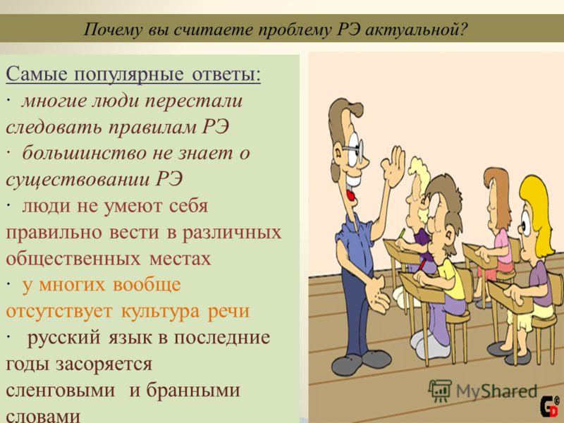 Самые популярные ответы: · многие люди перестали следовать правилам РЭ · большинство не знает о существовании РЭ · люди не умеют себя правильно вести в различных общественных местах · у многих вообще отсутствует культура речи · русский язык в последн