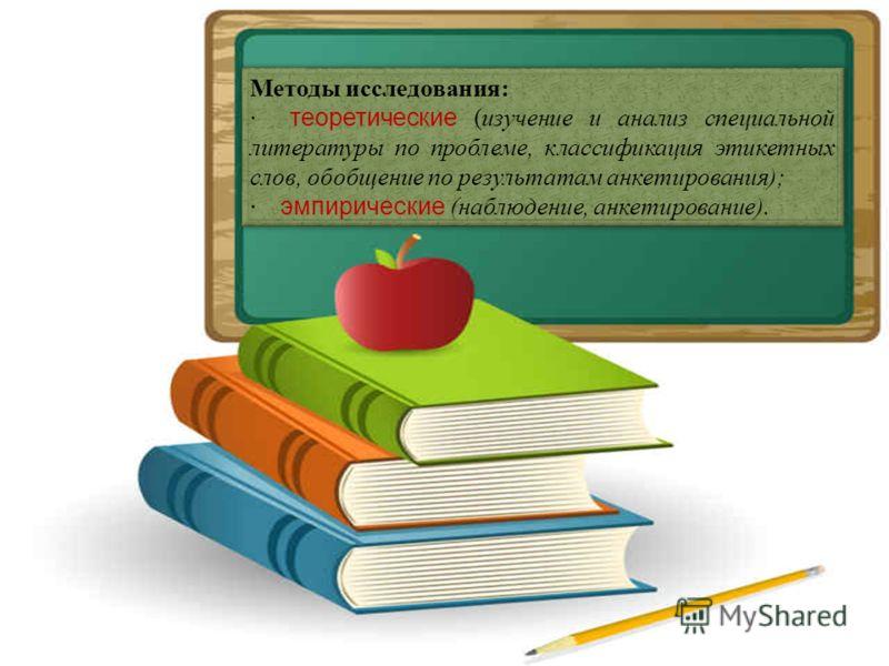 Методы исследования: · теоретические (изучение и анализ специальной литературы по проблеме, классификация этикетных слов, обобщение по результатам анкетирования); · эмпирические (наблюдение, анкетирование). Методы исследования: · теоретические (изуче