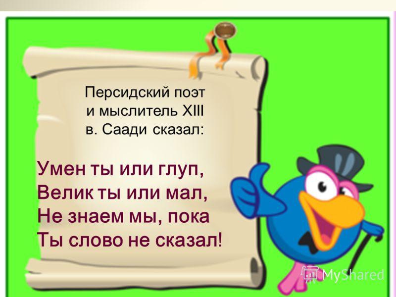 Персидский поэт и мыслитель XIII в. Саади сказал: Умен ты или глуп, Велик ты или мал, Не знаем мы, пока Ты слово не сказал!