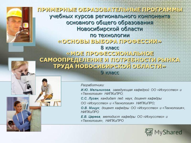 ПРИМЕРНЫЕ ОБРАЗОВАТЕЛЬНЫЕ ПРОГРАММЫ учебных курсов регионального компонента основного общего образования Новосибирской области по технологии «ОСНОВЫ ВЫБОРА ПРОФЕССИИ» 8 класс «МОЕ ПРОФЕССИОНАЛЬНОЕ САМООПРЕДЕЛЕНИЕ И ПОТРЕБНОСТИ РЫНКА ТРУДА НОВОСИБИРСК