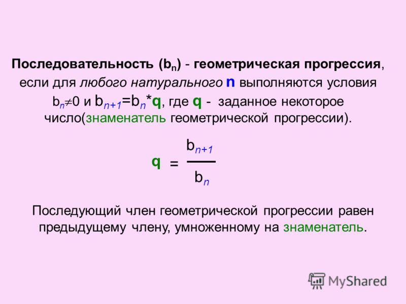 Последовательность (b n ) - геометрическая прогрессия, если для любого натурального n выполняются условия b n 0 и b n+1 =b n *q, где q - заданное некоторое число(знаменатель геометрической прогрессии). q = b n+1 bnbn Последующий член геометрической п