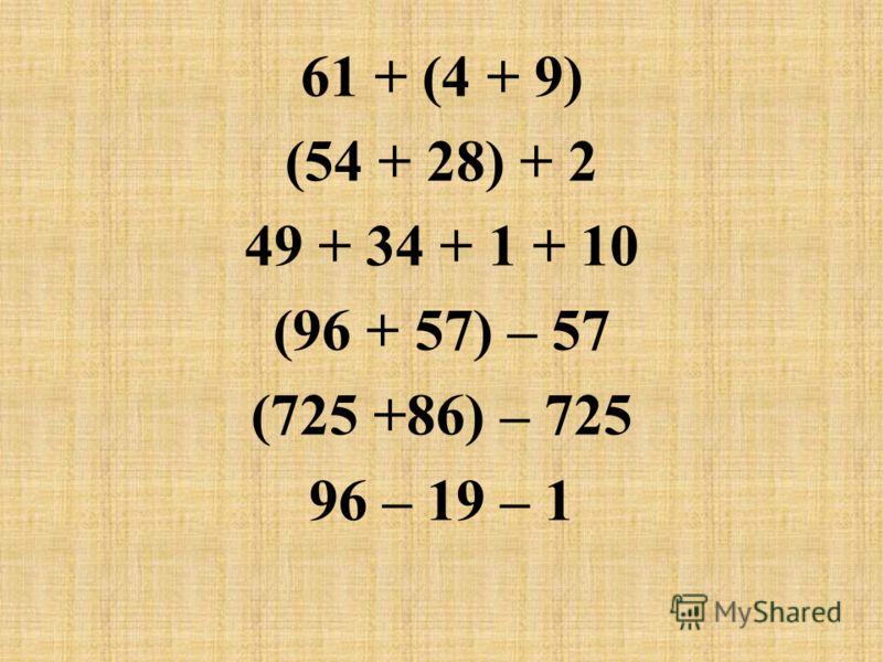 61 + (4 + 9) (54 + 28) + 2 49 + 34 + 1 + 10 (96 + 57) – 57 (725 +86) – 725 96 – 19 – 1