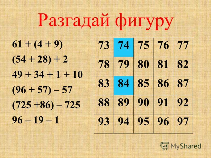 Разгадай фигуру 61 + (4 + 9) (54 + 28) + 2 49 + 34 + 1 + 10 (96 + 57) – 57 (725 +86) – 725 96 – 19 – 1 7374757677 7879808182 8384858687 8889909192 9394959697