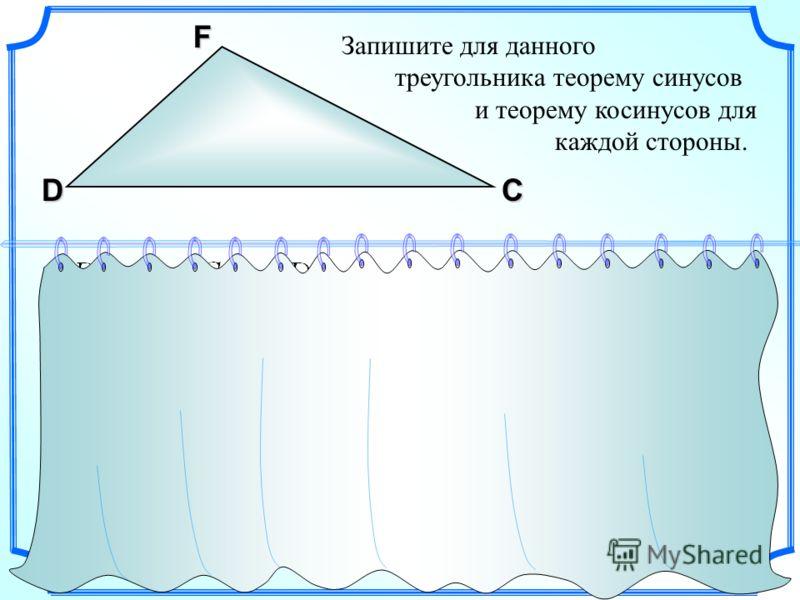 Запишите для данного треугольника теорему синусов и теорему косинусов для каждой стороны. F DС