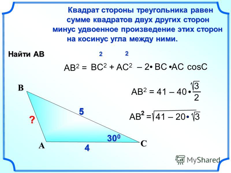 44 5 AB 2 = Квадрат стороны треугольника равен сумме квадратов двух других сторон сумме квадратов двух других сторон на косинус угла между ними. на косинус угла между ними. минус удвоенное произведение этих сторон BC 2 + AC 2 cosC С А В – 2 BC AC5 AB