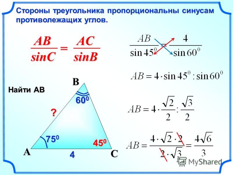 ABsinCACsinB = Стороны треугольника пропорциональны синусам противолежащих углов. C A B 75 0 60 0 44 ? 45 0 Найти АВ