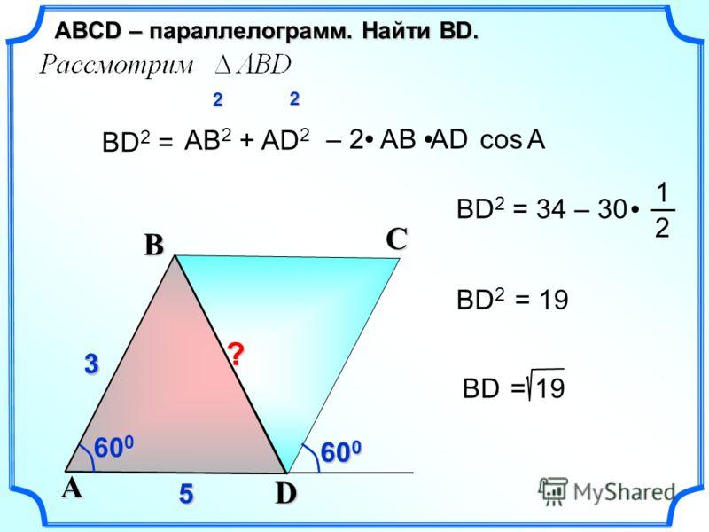 600600600600 55 3 33 5 ВD 2 = АВ 2 + AD 2 cos– 2 АВ AD ВD 2 = 34 – 30 1 2 ВD 2 = 19 2 2 ВD = 19? А 600600600600 D A B C ABСD – параллелограмм. Найти ВD. 600600600600