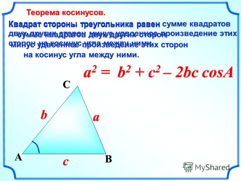 a2 =a2 =a2 =a2 = B a A C c b Квадрат стороны треугольника равен сумме квадратов двух других сторон минус удвоенное произведение этих сторон на косинус угла между ними. Квадрат стороны треугольника равен сумме квадратов двух других сторон сумме квадра