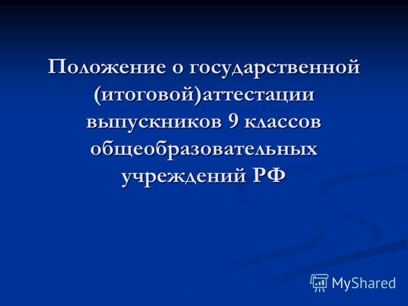 Положение о государственной (итоговой)аттестации выпускников 9 классов общеобразовательных учреждений РФ