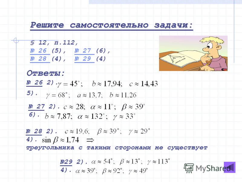 Решите самостоятельно задачи: § 12, п.112, 26 26 (5), 27 (6), 27 28 28 (4), 29 (4) 29 Ответы: 26 2). 5). 27 2). 6). 28 2). 4). треугольника с такими сторонами не существует 29 2). 4).
