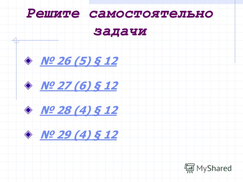Решите самостоятельно задачи 26 (5) § 12 26 (5) § 12 27 (6) § 12 27 (6) § 12 28 (4) § 12 28 (4) § 12 29 (4) § 12 29 (4) § 12