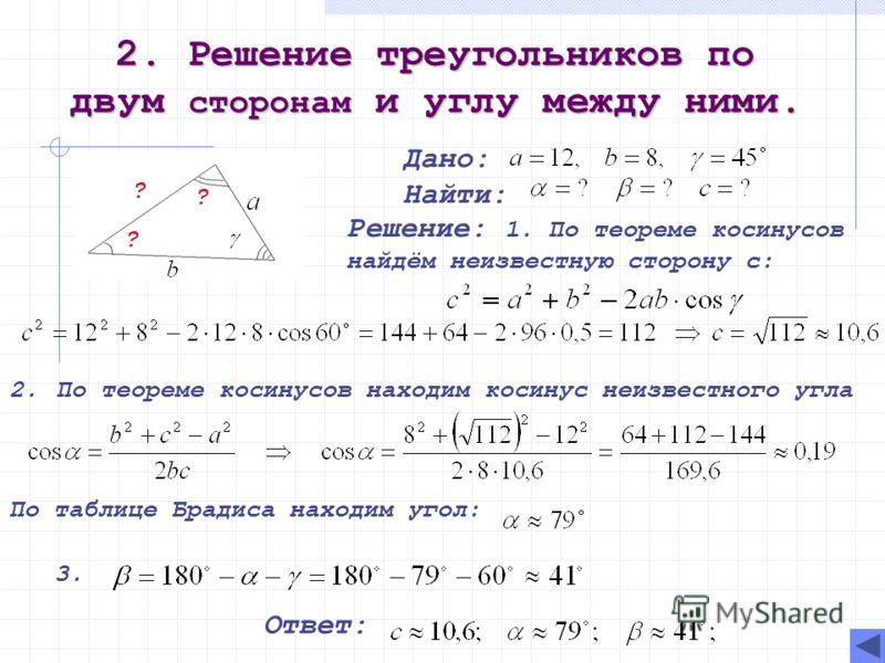 2. Решение треугольников по двум сторонам и углу между ними. Дано: Найти: Решение: 1. По теореме косинусов найдём неизвестную сторону с: 2. По теореме косинусов находим косинус неизвестного угла По таблице Брадиса находим угол: 3. Ответ: ? ? ?