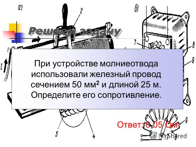 При устройстве молниеотвода использовали железный провод сечением 50 мм 2 и длиной 25 м. Определите его сопротивление. Ответ: 0,05 Ом