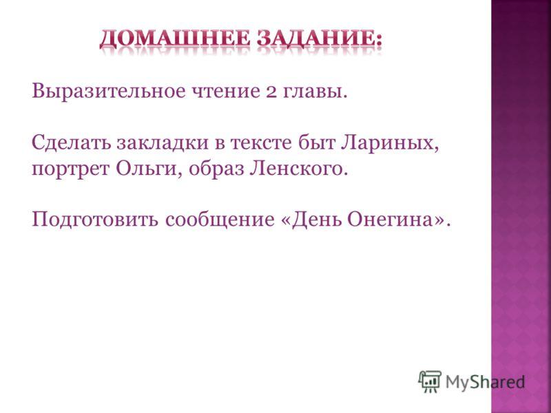 Выразительное чтение 2 главы. Сделать закладки в тексте быт Лариных, портрет Ольги, образ Ленского. Подготовить сообщение «День Онегина».