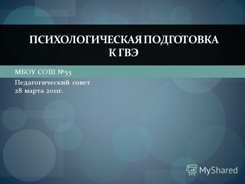 МБОУ СОШ 55 Педагогический совет 28 марта 2011г. ПСИХОЛОГИЧЕСКАЯ ПОДГОТОВКА К ГВЭ