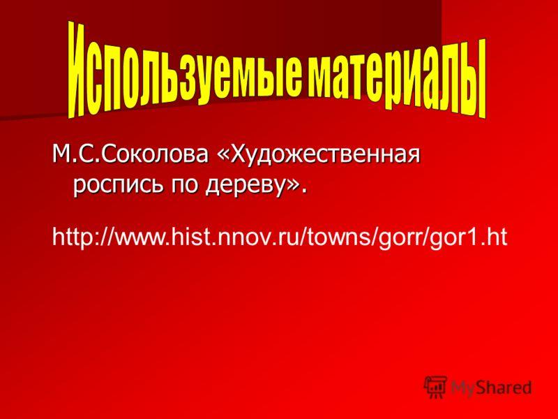 М.С.Соколова «Художественная роспись по дереву». http://www.hist.nnov.ru/towns/gorr/gor1.ht