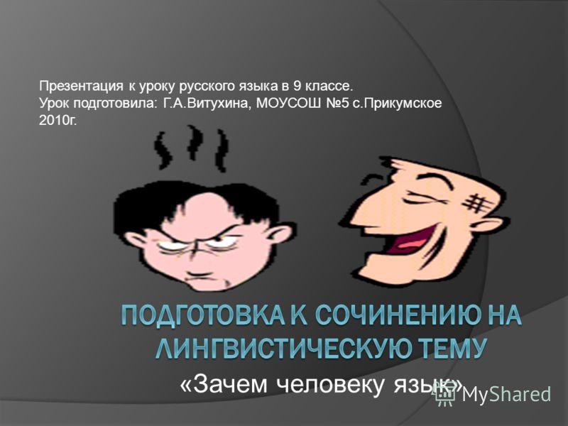 «Зачем человеку язык» Презентация к уроку русского языка в 9 классе. Урок подготовила: Г.А.Витухина, МОУСОШ 5 с.Прикумское 2010г.