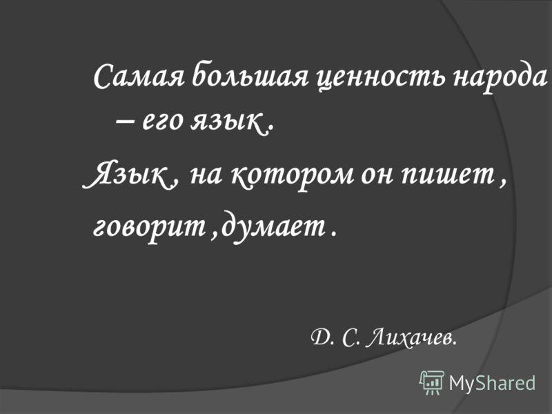 Самая большая ценность народа – его язык. Язык, на котором он пишет, говорит,думает. Д. С. Лихачев.