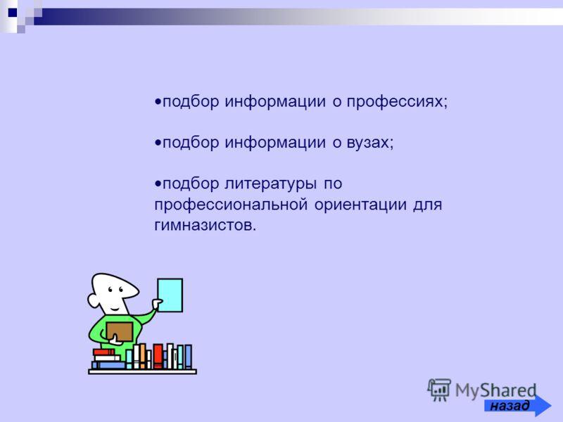 подбор информации о профессиях; подбор информации о вузах; подбор литературы по профессиональной ориентации для гимназистов. назад