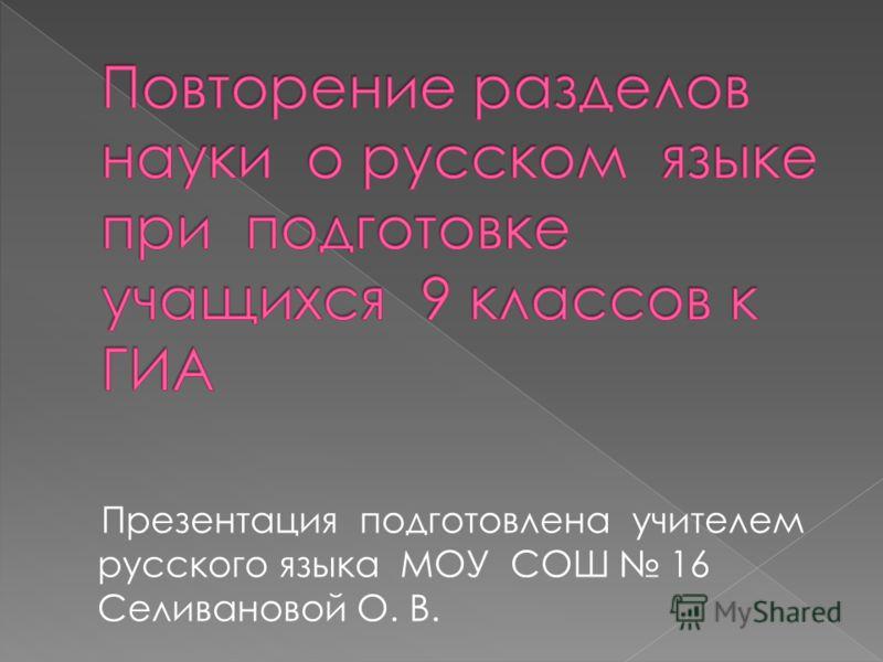 Презентация подготовлена учителем русского языка МОУ СОШ 16 Селивановой О. В.