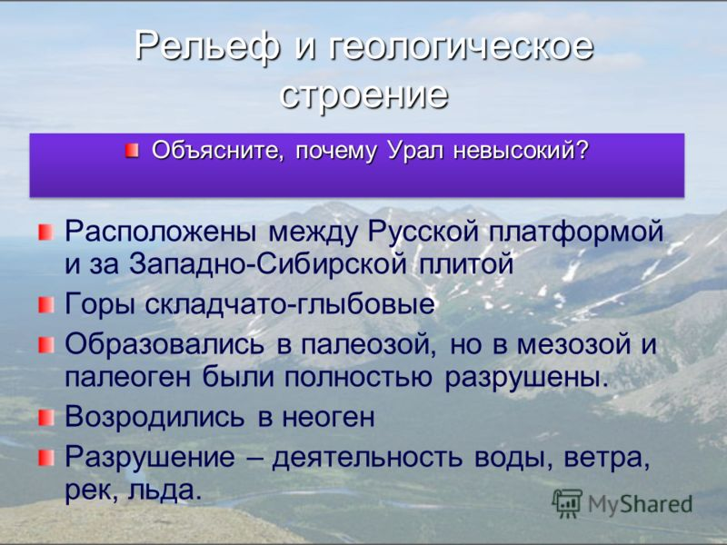 Рельеф и геологическое строение Расположены между Русской платформой и за Западно-Сибирской плитой Горы складчато-глыбовые Образовались в палеозой, но в мезозой и палеоген были полностью разрушены. Возродились в неоген Разрушение – деятельность воды,