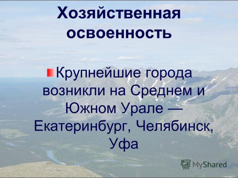 Хозяйственная освоенность Крупнейшие города возникли на Среднем и Южном Урале Екатеринбург, Челябинск, Уфа