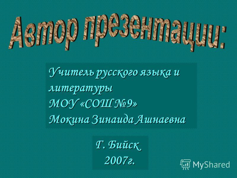 Учитель русского языка и литературы МОУ «СОШ 9» Мокина Зинаида Ашнаевна Г. Бийск 2007г. 2007г.