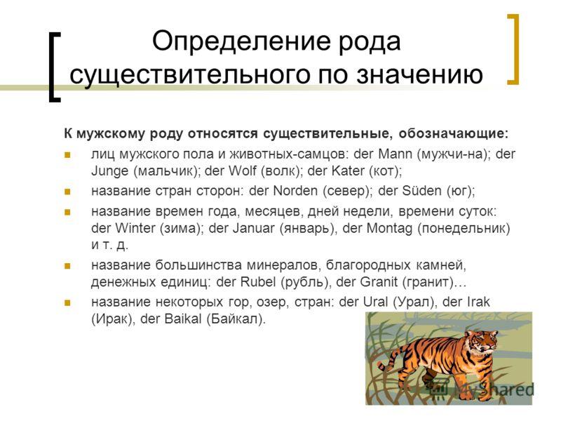 Определение рода существительного по значению К мужскому роду относятся существительные, обозначающие: лиц мужского пола и животных-самцов: der Mann (мужчи-на); der Junge (мальчик); der Wolf (волк); der Kater (кот); название стран сторон: der Norden
