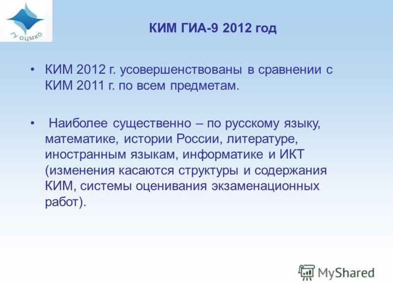 17 КИМ 2012 г. усовершенствованы в сравнении с КИМ 2011 г. по всем предметам. Наиболее существенно – по русскому языку, математике, истории России, литературе, иностранным языкам, информатике и ИКТ (изменения касаются структуры и содержания КИМ, сист