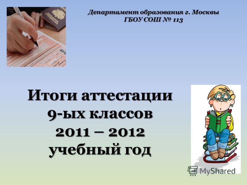 Итоги аттестации 9-ых классов 2011 – 2012 учебный год Департамент образования г. Москвы ГБОУ СОШ 113