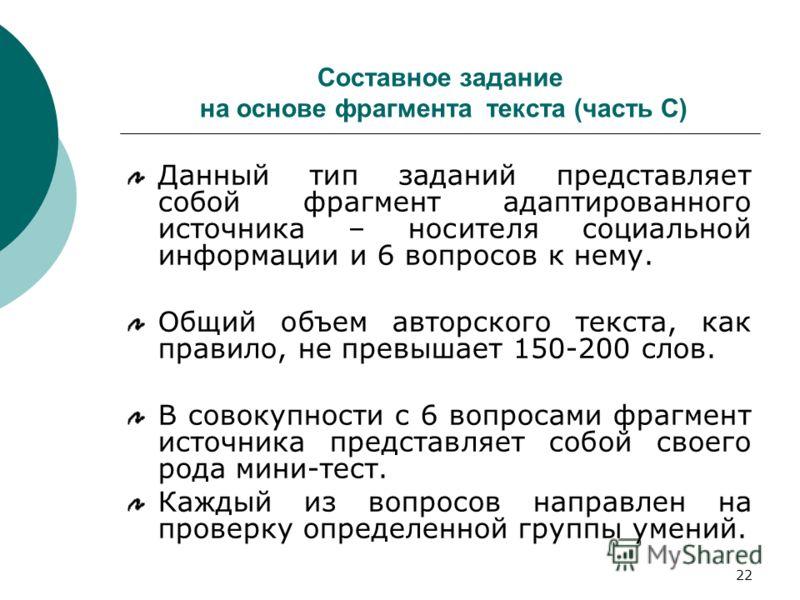 22 Составное задание на основе фрагмента текста (часть С) Данный тип заданий представляет собой фрагмент адаптированного источника – носителя социальной информации и 6 вопросов к нему. Общий объем авторского текста, как правило, не превышает 150-200
